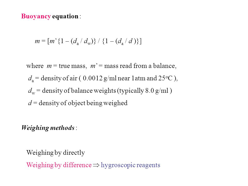 Buoyancy equation : m = [m'{1  (da / dw)} / {1  (da / d )}] where m = true mass, m' = mass read from a balance,